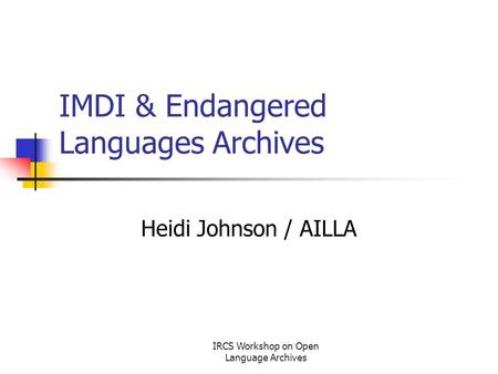 IRCS Workshop on Open Language Archives IMDI & Endangered Languages Archives Heidi Johnson / AILLA.