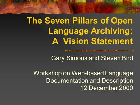 The Seven Pillars of Open Language Archiving: A Vision Statement Gary Simons and Steven Bird Workshop on Web-based Language Documentation and Description.