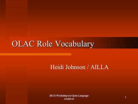 IRCS Workshop on Open Language Archives 1 OLAC Role Vocabulary Heidi Johnson / AILLA.