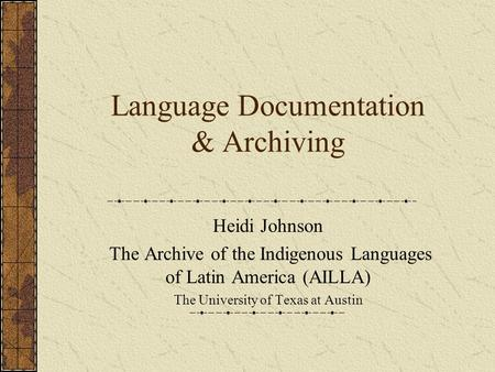 Language Documentation & Archiving Heidi Johnson The Archive of the Indigenous Languages of Latin America (AILLA) The University of Texas at Austin.