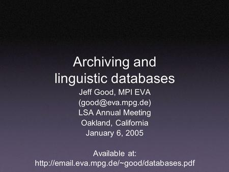 Archiving and linguistic databases Jeff Good, MPI EVA LSA Annual Meeting Oakland, California January 6, 2005 Available at: