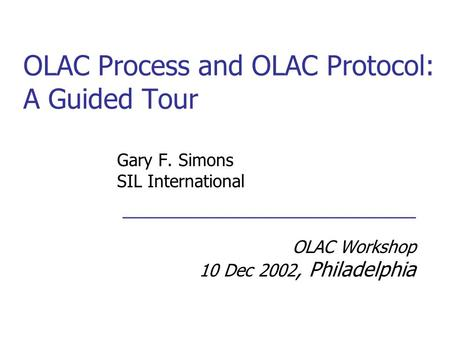 OLAC Process and OLAC Protocol: A Guided Tour Gary F. Simons SIL International ___________________________ OLAC Workshop 10 Dec 2002, Philadelphia.