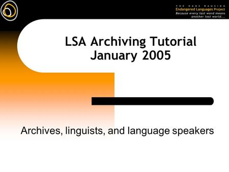 LSA Archiving Tutorial January 2005 Archives, linguists, and language speakers.