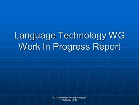 IRCS Workshop on Open Language Archives, 12/02 1 Language Technology WG Work In Progress Report.