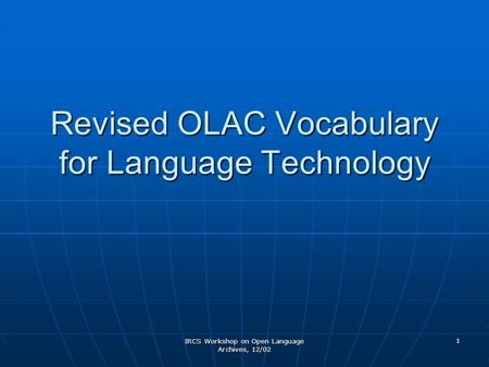IRCS Workshop on Open Language Archives, 12/02 1 Revised OLAC Vocabulary for Language Technology.