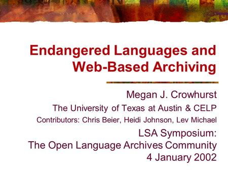 Endangered Languages and Web-Based Archiving Megan J. Crowhurst The University of Texas at Austin & CELP Contributors: Chris Beier, Heidi Johnson, Lev.