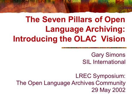 The Seven Pillars of Open Language Archiving: Introducing the OLAC Vision Gary Simons SIL International LREC Symposium: The Open Language Archives Community.