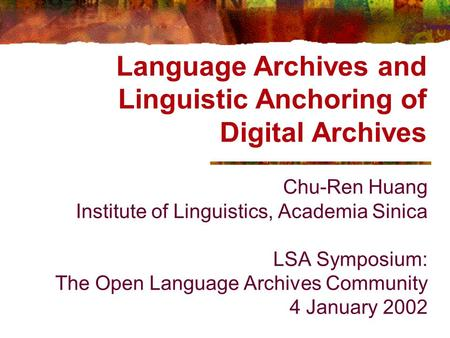 Language Archives and Linguistic Anchoring of Digital Archives Chu-Ren Huang Institute of Linguistics, Academia Sinica LSA Symposium: The Open Language.