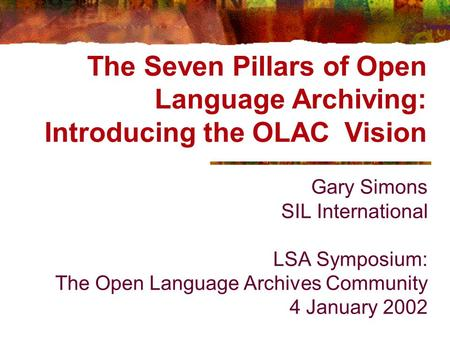 The Seven Pillars of Open Language Archiving: Introducing the OLAC Vision Gary Simons SIL International LSA Symposium: The Open Language Archives Community.
