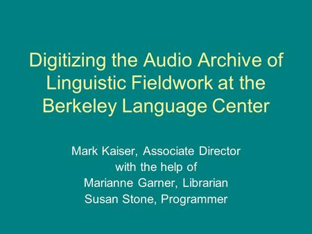 Digitizing the Audio Archive of Linguistic Fieldwork at the Berkeley Language Center Mark Kaiser, Associate Director with the help of Marianne Garner,