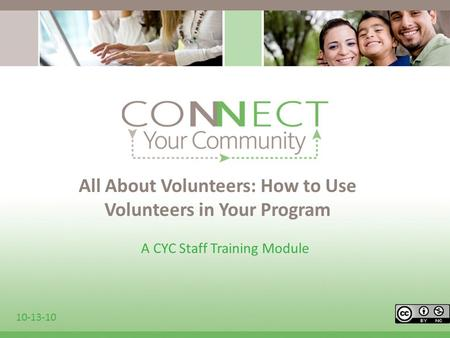 All About Volunteers: How to Use Volunteers in Your Program A CYC Staff Training Module 10-13-10.