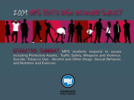 2009 MPS Youth Risk Behavior Survey The Youth Risk Behavior Survey is conducted in public schools nationwide every two years. It is a critical measure.