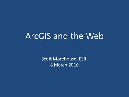 ArcGIS and the Web Scott Morehouse, ESRI 8 March 2010.