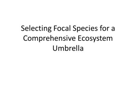 Selecting Focal Species for a Comprehensive Ecosystem Umbrella.