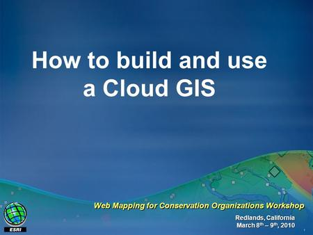 1 How to build and use a Cloud GIS Redlands, California March 8 th – 9 th, 2010 Web Mapping for Conservation Organizations Workshop.