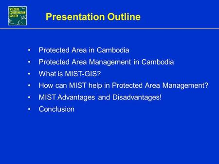 CONSERVATION MANAGEMENT USING INTEGRATED MIST-GIS IN CAMBODIA PROTECTED AREAS By Sorn Pheakdey, MIST-GIS Database and Training Officer WCS Cambodia Program.