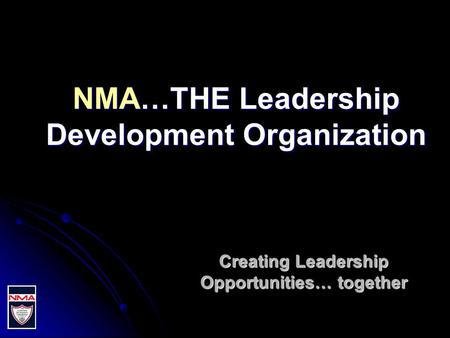 NMA…THE Leadership Development Organization Creating Leadership Opportunities… together.