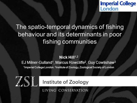 The spatio-temporal dynamics of fishing behaviour and its determinants in poor fishing communities Nick Hill 1,2 EJ Milner-Gulland 1, Marcus Rowcliffe.