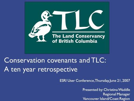 Conservation covenants and TLC: A ten year retrospective Presented by: Christina Waddle Regional Manager Vancouver Island/Coast Region ESRI User Conference,