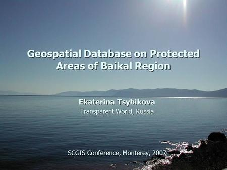 Geospatial Database on Protected Areas of Baikal Region Ekaterina Tsybikova Transparent World, Russia SCGIS Conference, Monterey, 2007.