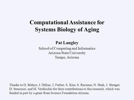 Pat Langley School of Computing and Informatics Arizona State University Tempe, Arizona Computational Assistance for Systems Biology of Aging Thanks to.