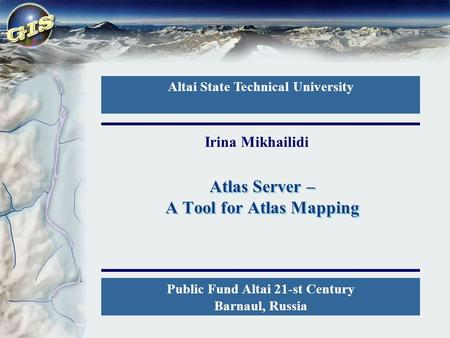 Atlas Server – A Tool for Atlas Mapping Altai State Technical University Public Fund Altai 21-st Century Barnaul, Russia Irina Mikhailidi.
