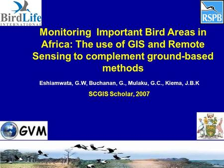 Monitoring Important Bird Areas in Africa: The use of GIS and Remote Sensing to complement ground-based methods Eshiamwata, G.W, Buchanan, G., Mulaku,