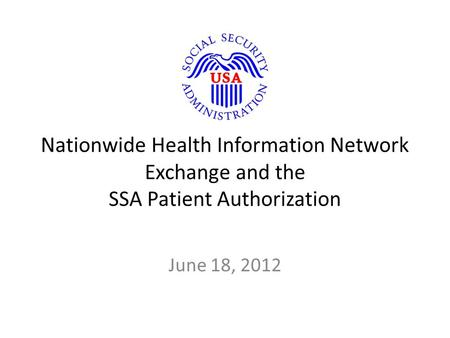Nationwide Health Information Network Exchange and the SSA Patient Authorization June 18, 2012.