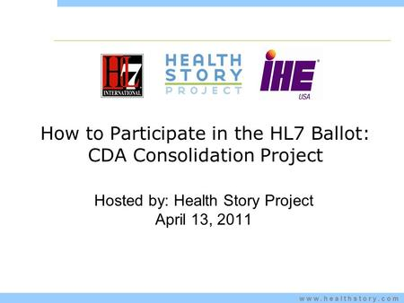 Www.healthstory.com How to Participate in the HL7 Ballot: CDA Consolidation Project Hosted by: Health Story Project April 13, 2011.
