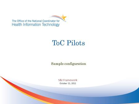 ToC Pilots Sample configuration S&I Framework October 11, 2011.