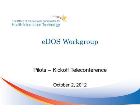 EDOS Workgroup Pilots – Kickoff Teleconference October 2, 2012.