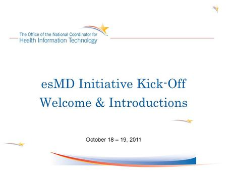 EsMD Initiative Kick-Off Welcome & Introductions October 18 – 19, 2011.