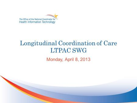 Longitudinal Coordination of Care LTPAC SWG Monday, April 8, 2013.