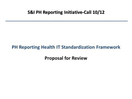 PH Reporting Health IT Standardization Framework Proposal for Review S&I PH Reporting Initiative-Call 10/12.
