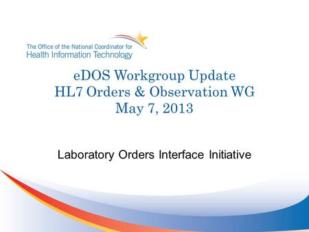 EDOS Workgroup Update HL7 Orders & Observation WG May 7, 2013 Laboratory Orders Interface Initiative.