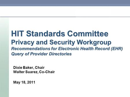 HIT Standards Committee Privacy and Security Workgroup Recommendations for Electronic Health Record (EHR) Query of Provider Directories Dixie Baker, Chair.