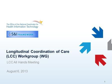 Longitudinal Coordination of Care (LCC) Workgroup (WG) LCC All Hands Meeting August 6, 2013 1.