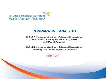 March 7, 2011 COMPARATIVE ANALYSIS HL7 V2.5.1 Implementation Guide: Orders and Observations; Interoperable Laboratory Result Reporting to EHR (US REALM)