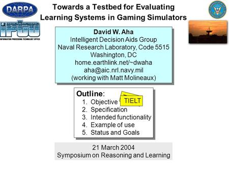 1 Towards a Testbed for Evaluating Learning Systems in Gaming Simulators 21 March 2004 Symposium on Reasoning and Learning Outline: 1.Objective 2.Specification.