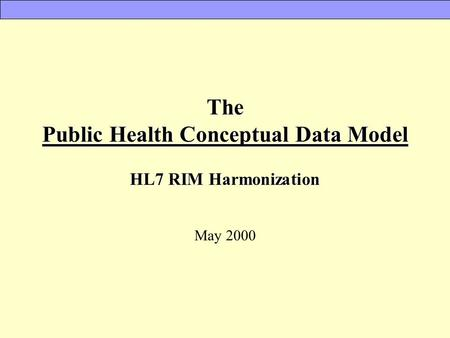 The Public Health Conceptual Data Model HL7 RIM Harmonization May 2000.