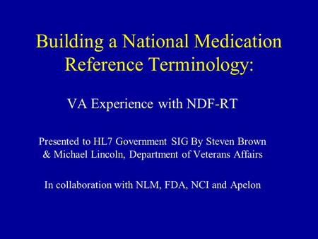 Building a National Medication Reference Terminology: VA Experience with NDF-RT Presented to HL7 Government SIG By Steven Brown & Michael Lincoln, Department.