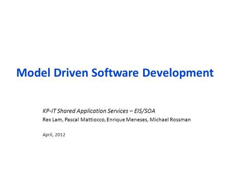Model Driven Software Development KP-IT Shared Application Services – EIS/SOA Rex Lam, Pascal Mattiocco, Enrique Meneses, Michael Rossman April, 2012.