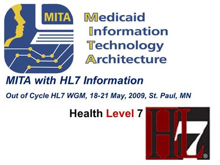 MITA with HL7 Information Out of Cycle HL7 WGM, 18-21 May, 2009, St. Paul, MN Health Level 7.