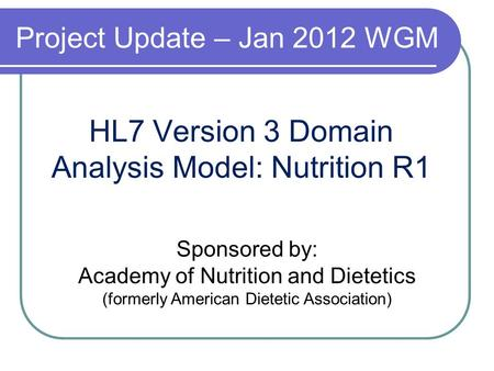 HL7 Version 3 Domain Analysis Model: Nutrition R1 Sponsored by: Academy of Nutrition and Dietetics (formerly American Dietetic Association) Project Update.
