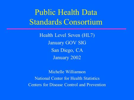 Public Health Data Standards Consortium Health Level Seven (HL7) January GOV SIG San Diego, CA January 2002 Michelle Williamson National Center for Health.
