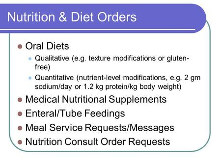 Nutrition & Diet Orders Oral Diets Qualitative (e.g. texture modifications or gluten- free) Quantitative (nutrient-level modifications, e.g. 2 gm sodium/day.