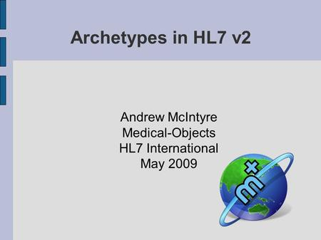 Archetypes in HL7 v2 Andrew McIntyre Medical-Objects HL7 International May 2009.