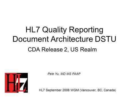 HL7 Quality Reporting Document Architecture DSTU CDA Release 2, US Realm HL7 September 2008 WGM (Vancouver, BC, Canada) Pele Yu, MD MS FAAP.