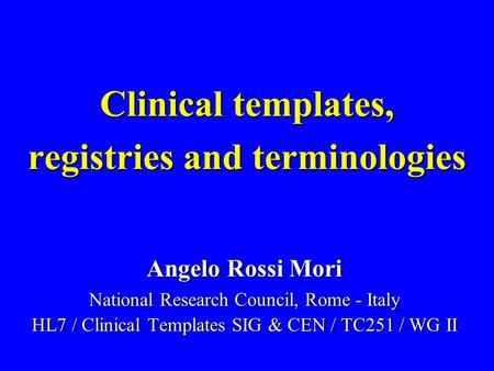 Clinical templates, registries and terminologies Angelo Rossi Mori National Research Council, Rome - Italy HL7 / Clinical Templates SIG & CEN / TC251 /