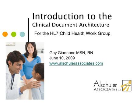Introduction to the Clinical Document Architecture Gay Giannone MSN, RN June 10, 2009 www.alschulerassociates.com For the HL7 Child Health Work Group.